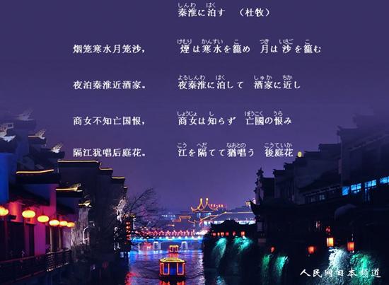 人民网东京2月16日电 日本各地有许多诗吟会,他们不仅诵读日本传统的和歌、俳句,也包括汉诗。诗本是中国传统的文学形式,在传入日本之后,日本人对其读音和韵律等进行了二次创作,并广泛推崇。尤其是李白、杜甫、白居易的作品,日本学生也会诵读一二。汉诗可以说是日本古代文学的重要组成部分。 用日语读唐诗?听起来萌萌哒!人民网日本频道将每期为大家送上一首优美的汉诗,今天这首是杜牧的《泊秦淮》,一起来欣赏吧。  泊秦淮     秦淮泊 (杜牧) 烟笼寒水月笼沙, 煙寒水籠 月沙籠 夜泊秦淮